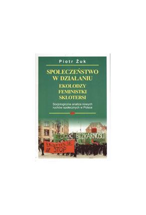 SPOŁECZEŃSTWO W DZIAŁANIU<br>EKOLODZY, FEMINISTKI, SKŁOTERSI <br>Socjologiczna analiza <br>nowych ruchów społecznych w Polsce <br>Przepraszamy, nakład wyczerpany!