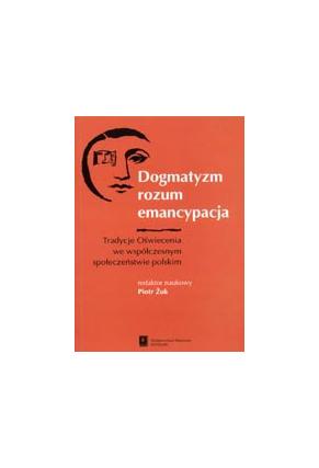 DOGMATYZM, ROZUM, EMANCYPACJA<br>Tradycje Oświecenia<br>we współczesnym<br>społeczeństwie polskim