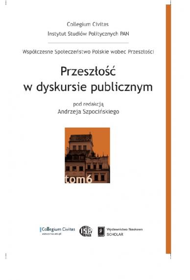 PRZESZŁOŚĆ W DYSKURSIE PUBLICZNYM <br>seria Współczesne Społeczeństwo Polskie wobec Przeszłości, tom 6