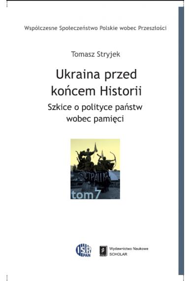UKRAINA PRZED KOŃCEM HISTORII <br>Szkice o polityce państw wobec pamięci <br>seria Współczesne Społeczeństwo Polskie wobec Przeszłości, t. 7