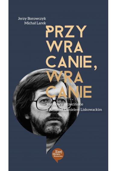 PRZYWRACANIE, WRACANIE <br>Rozmowy szczecińskie z Arturem Danielem Liskowackim