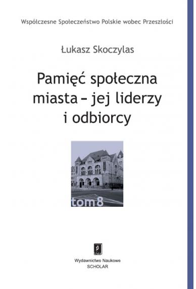PAMIĘĆ SPOŁECZNA MIASTA <br>– JEJ LIDERZY I ODBIORCY<br>t. 8 serii Współczesne Społeczeństwo Polskie wobec Przeszłości