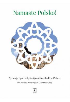 NAMASTE POLSKO! <br>Sytuacja i potrzeby imigrantów z Indii w Polsce