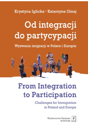 OD INTEGRACJI DO PARTYCYPACJI <br>Wyzwania imigracji w Polsce i Europie <br>FROM INTEGRATION TO PARTICIPATION: <br>Challenges for Immigration in Poland and Europe