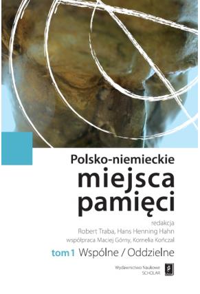 POLSKO-NIEMIECKIE MIEJSCA PAMIĘCI <br>t. 1: WSPÓLNE / ODDZIELNE