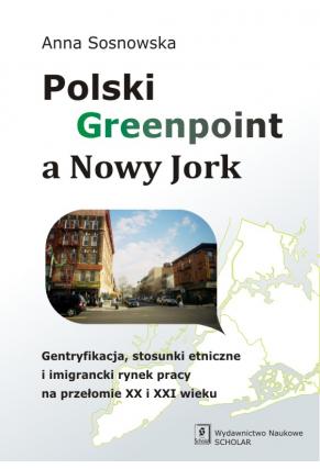 POLSKI GREENPOINT A NOWY JORK <br>Gentryfikacja, stosunki etniczne i imigrancki rynek pracy na przełomie XX i XXI wieku