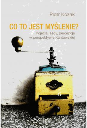 CO TO JEST MYŚLENIE? <br>Pojęcia, sądy, percepcja w perspektywie kantowskiej