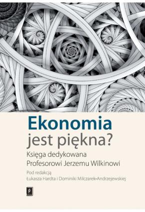 EKONOMIA JEST PIĘKNA? <br>Księga dedykowana Profesorowi Jerzemu Wilkinowi