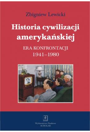 HISTORIA CYWILIZACJI AMERYKAŃSKIEJ <br>T. 4: ERA KONFRONTACJI <br>1941–1980