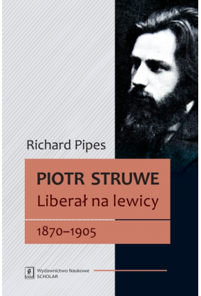 PIOTR STRUWE <br>Liberał na lewicy 1870–1905 <br>[Struve: Liberal on the Left, 1870–1905]