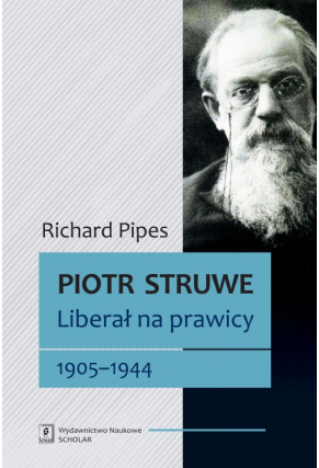 PIOTR STRUWE <br>Liberał na prawicy 1905–1944 <br>[Struve: Liberal on the Right, 1905–1944]
