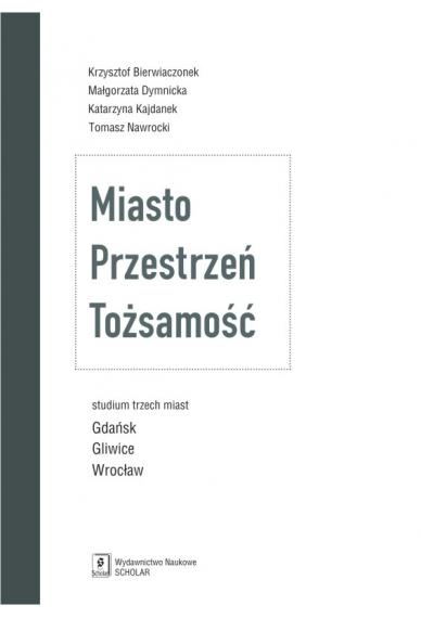MIASTO <br>PRZESTRZEŃ <br>TOŻSAMOŚĆ <br> Studium trzech miast: <br> Gdańsk, Gliwice, Wrocław