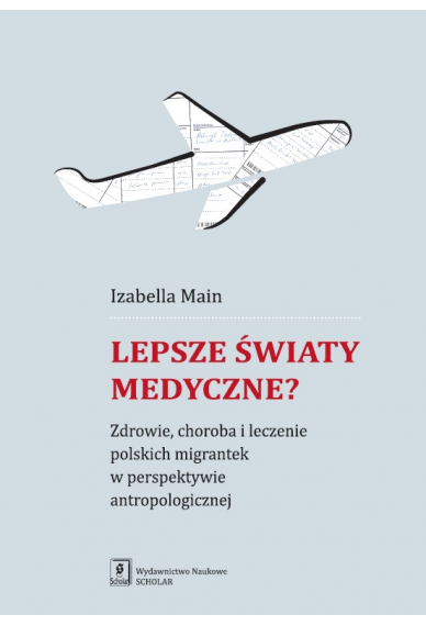 LEPSZE ŚWIATY MEDYCZNE? <br>Zdrowie, choroba i leczenie polskich migrantek w perspektywie antropologicznej