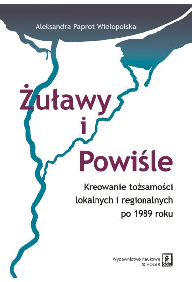ŻUŁAWY I POWIŚLE <br> Kreowanie tożsamości lokalnych i regionalnych po 1989 roku