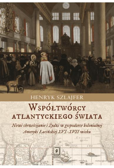WSPÓŁTWÓRCY ATLANTYCKIEGO ŚWIATA <br>Nowi chrześcijanie i Żydzi w gospodarce kolonialnej Ameryki Łacińskiej XVI–XVII wieku. Zarys problematyki
