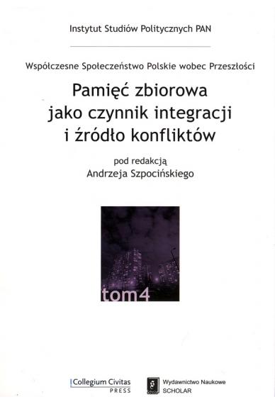 PAMIĘĆ ZBIOROWA JAKO CZYNNIK INTEGRACJI I ŹRÓDŁO KONFLIKTÓW <br> seria Współczesne Społeczeństwo Polskie wobec Przeszłości, t. 4