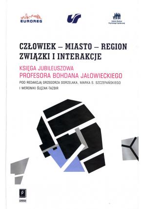 CZŁOWIEK – MIASTO – REGION <br>ZWIĄZKI I INTERAKCJE <br>Księga jubileuszowa Profesora Bohdana Jałowieckiego