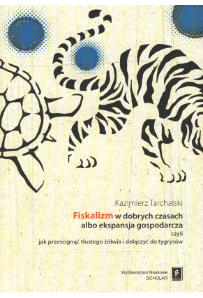 FISKALIZM W DOBRYCH CZASACH <br>ALBO EKSPANSJA GOSPODARCZA <br>czyli jak prześcignąć tłustego żółwia i dołączyć do tygrysów