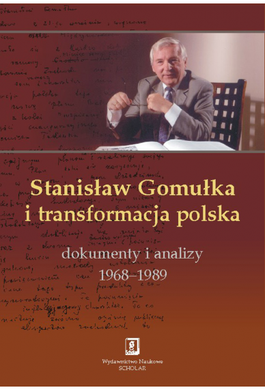 STANISŁAW GOMUŁKA <br>I TRANSFORMACJA POLSKA <br>Dokumenty i analizy <br>1968–1989