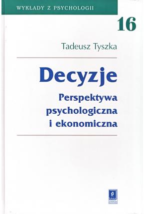 DECYZJE <br>Perspektywa psychologiczna <br>i ekonomiczna <br>seria Wykłady z Psychologii, t. 16