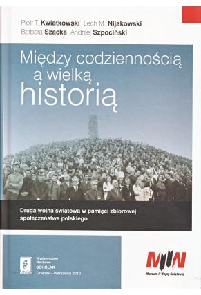 MIĘDZY CODZIENNOŚCIĄ A WIELKĄ HISTORIĄ: <br>Druga wojna światowa w pamięci zbiorowej społeczeństwa polskiego