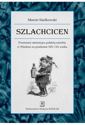 SZLACHCICEN <br>Przemiany stereotypu polskiej szlachty w Wiedniu na przełomie XIX i XX wieku