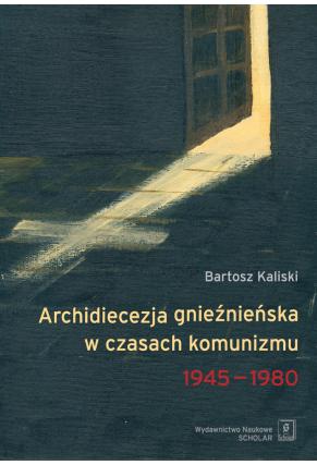ARCHIDIECEZJA GNIEŹNIEŃSKA W CZASACH KOMUNIZMU <br>1945–1980