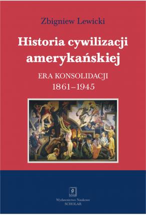 HISTORIA CYWILIZACJI AMERYKAŃSKIEJ<br>T. 3: ERA KONSOLIDACJI <br>1861–1945