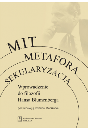 MIT, METAFORA, SEKULARYZACJA <br>Wprowadzenie do filozofii Hansa Blumenberga