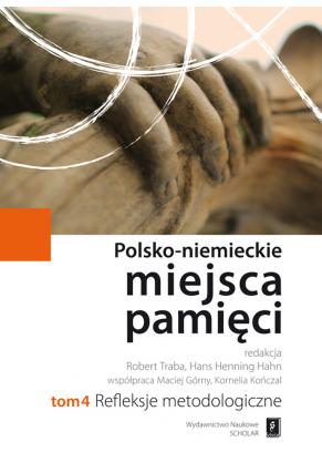 POLSKO-NIEMIECKIE MIEJSCA PAMIĘCI <br>t. 4: REFLEKSJE METODOLOGICZNE