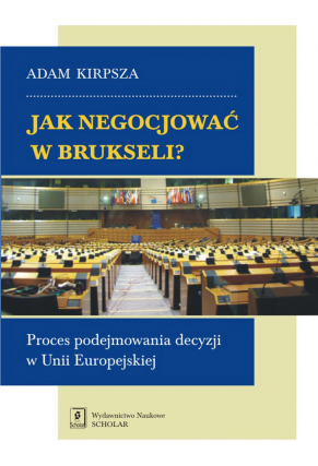 JAK NEGOCJOWAĆ W BRUKSELI? <br>Proces podejmowania decyzji w Unii Europejskiej