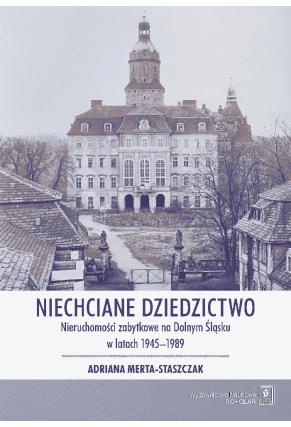 NIECHCIANE DZIEDZICTWO <br>Nieruchomości zabytkowe na Dolnym Śląsku w latach 1945–1989