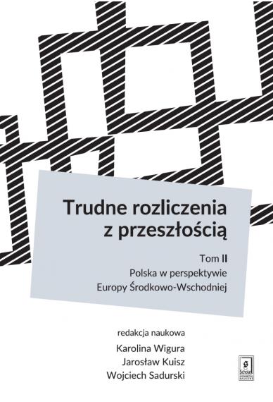 TRUDNE ROZLICZENIA Z PRZESZŁOŚCIĄ <br>t 2: Polska w perspektywie Europy Środkowo-Wschodniej