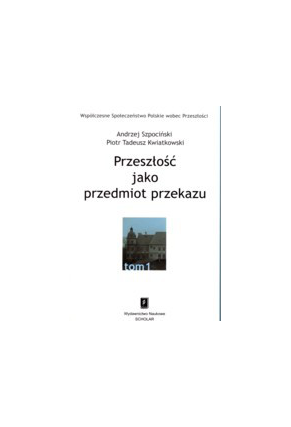 PRZESZŁOŚĆ JAKO PRZEDMIOT PRZEKAZU <br>seria pod red. A. Szpocińskiego <br>Współczesne Społeczeństwo Polskie wobec Przeszłości, t. 1
