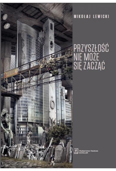 PRZYSZŁOŚĆ NIE MOŻE SIĘ ZACZĄĆ <br> Polski dyskurs transformacyjny  w perspektywie teorii modernizacji i teorii czasu