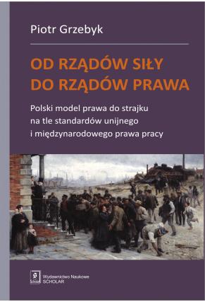 OD RZĄDÓW SIŁY DO RZĄDÓW PRAWA <br>Polski model prawa do strajku na tle standardów unijnego i międzynarodowego prawa pracy
