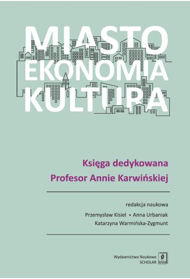 MIASTO, EKONOMIA, KULTURA <br>Księga dedykowana Profesor Annie Karwińskiej