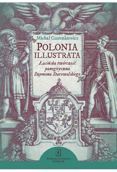 Polonia illustrata<br> Łacińska twórczość panegiryczna Szymona Starowolskiego
