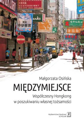 MIĘDZYMIEJSCE<br>  Współczesny Hongkong w poszukiwaniu własnej tożsamości