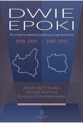 DWIE EPOKI<br> O celach w polskiej polityce zagranicznej<br> 1918–1939 i 1989–2015