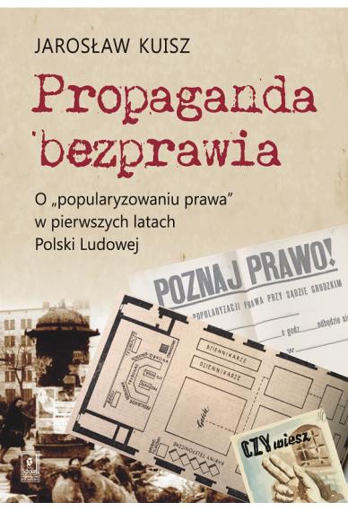 """PROPAGANDA BEZPRAWIA <br>O """"popularyzowaniu prawa"""" w pierwszych latach Polski Ludowej"""