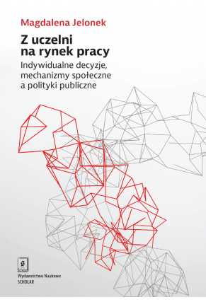 Z UCZELNI NA RYNEK PRACY<BR>Indywidualne decyzje, mechanizmy społeczne a polityki publiczne