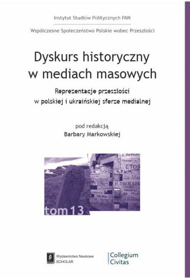 DYSKURS HISTORYCZNY W MEDIACH MASOWYCH<BR>Reprezentacje przeszłości w polskiej i ukraińskiej sferze medialnej