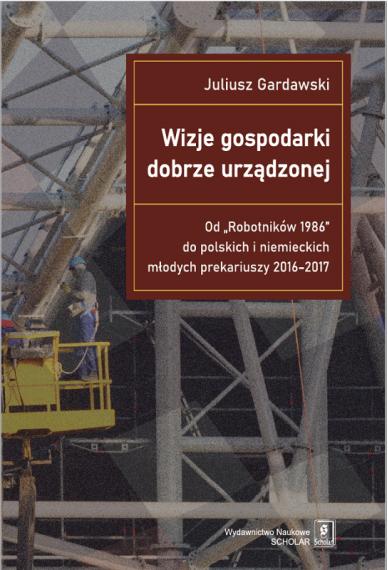 """WIZJE GOSPODARKI DOBRZE URZĄDZONEJ Od """"Robotników 1986"""" do polskich i niemieckich młodych prekariuszy 2016–2017"""