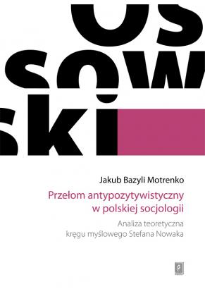 PRZEŁOM ANTYPOZYTYWISTYCZNY W POLSKIEJ SOCJOLOGII<BR>Analiza teoretyczna kręgu myślowego Stefana Nowaka