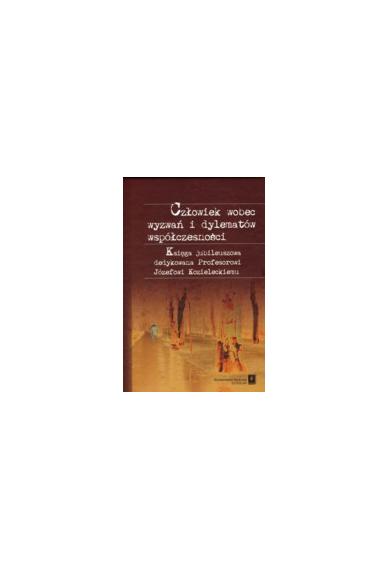 CZŁOWIEK WOBEC WYZWAŃ <br>I DYLEMATÓW WSPÓŁCZESNOŚCI <br>Księga jubileuszowa dedykowana<br>Profesorowi Józefa Kozieleckiego